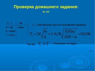 Проверка домашнего задания: № 104 Т1 - ? CИ m = 50г 0,05кг k = 20Н/м T = 0,31