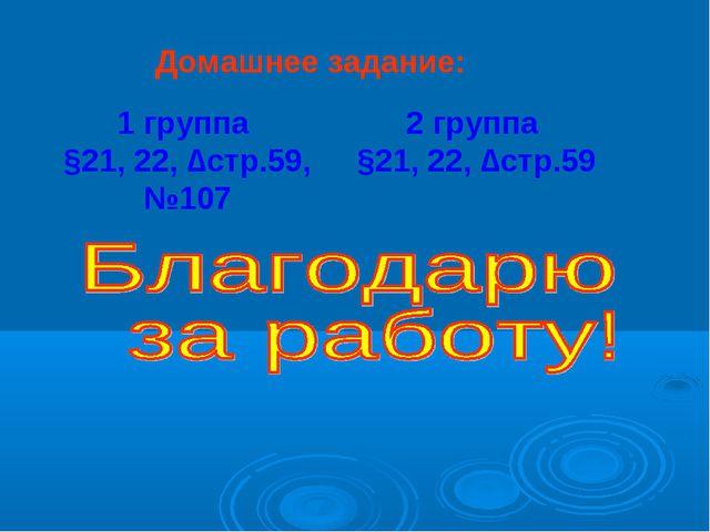 Домашнее задание: 2 группа §21, 22, ∆стр.59 1 группа §21, 22, ∆стр.59, №107