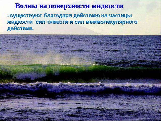 Волны на поверхности жидкости - существуют благодаря действию на частицы жид...