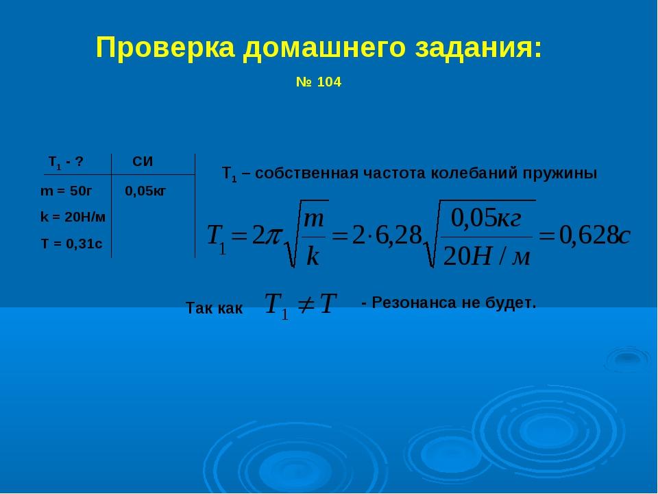 Проверка домашнего задания: № 104 Т1 - ? CИ m = 50г 0,05кг k = 20Н/м T = 0,31...