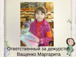 Ответственный за дежурство Ващенко Маргарита