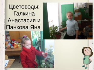 Цветоводы: Галкина Анастасия и Панкова Яна