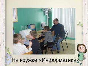 На кружке «Информатика»
