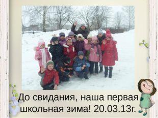 До свидания, наша первая школьная зима! 20.03.13г.