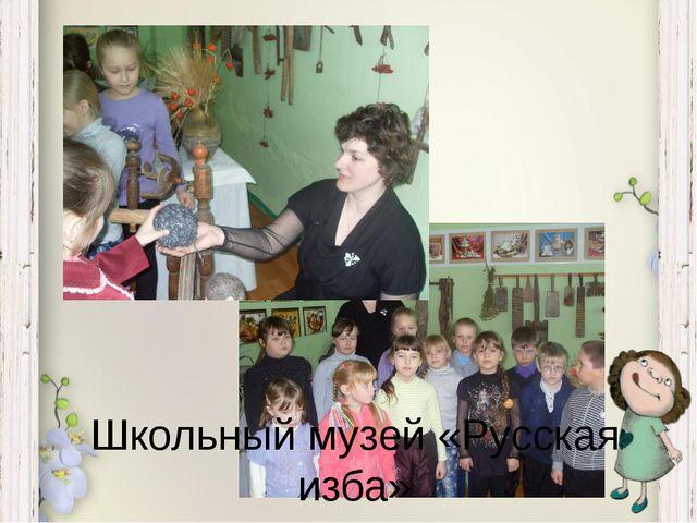 Школьный музей «Русская изба»