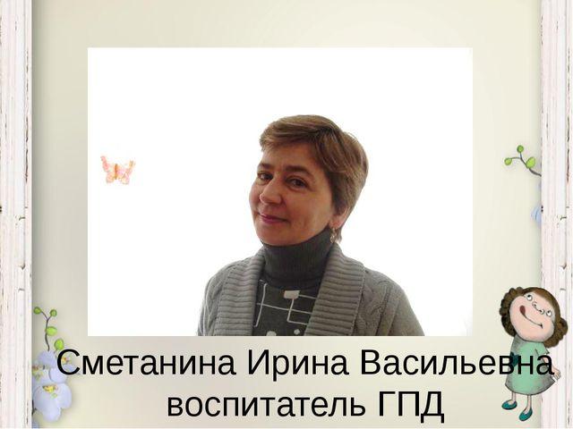 Сметанина Ирина Васильевна воспитатель ГПД