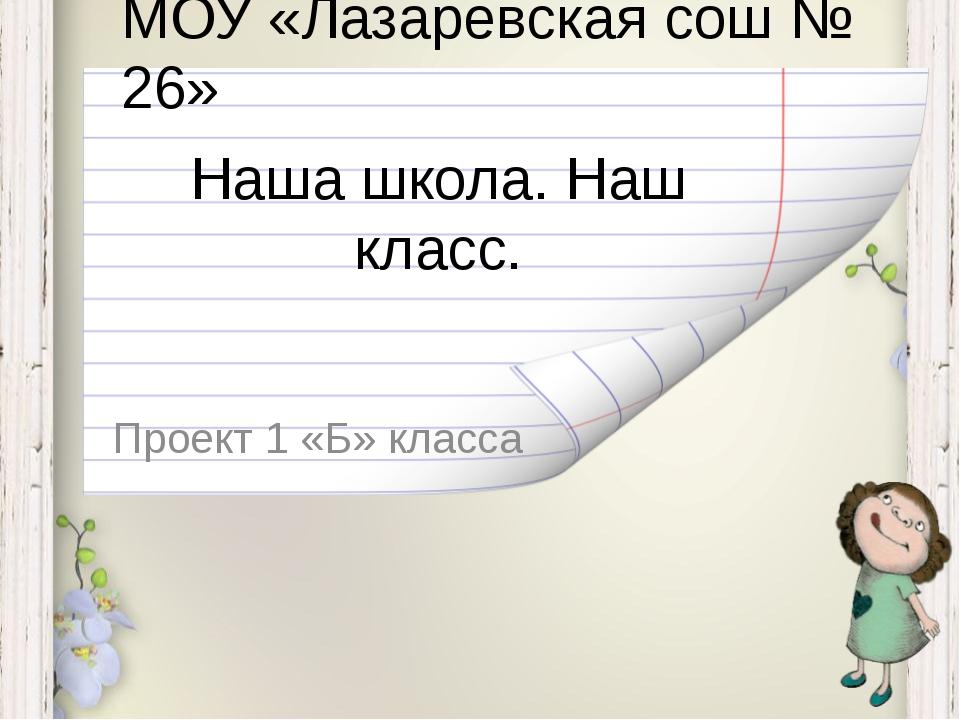 Наша школа. Наш класс. Проект 1 «Б» класса МОУ «Лазаревская сош № 26»