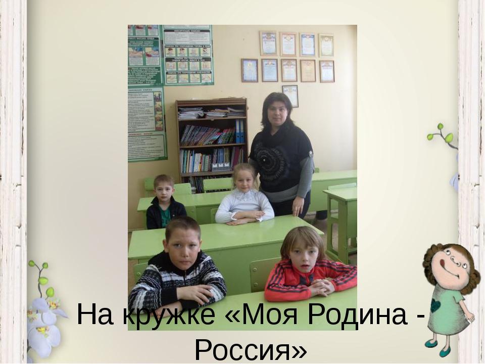 На кружке «Моя Родина - Россия»