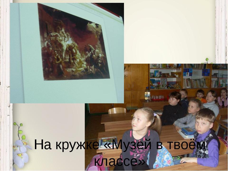 На кружке «Музей в твоём классе»