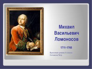 Выполнил ученик 9 класса Сотников Петр Михаил Васильевич Ломоносов 1711-1765