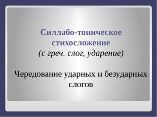 Силлабо-тоническое стихосложение (с греч. слог, ударение) Чередование ударны