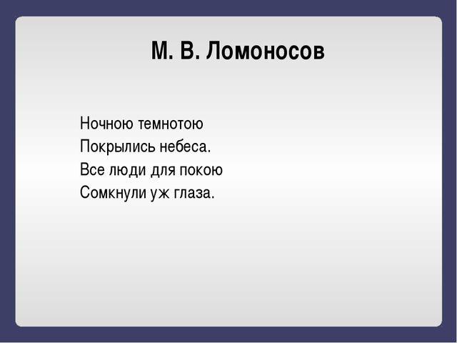 М. В. Ломоносов Ночною темнотою Покрылись небеса. Все люди для покою Сомкнули...