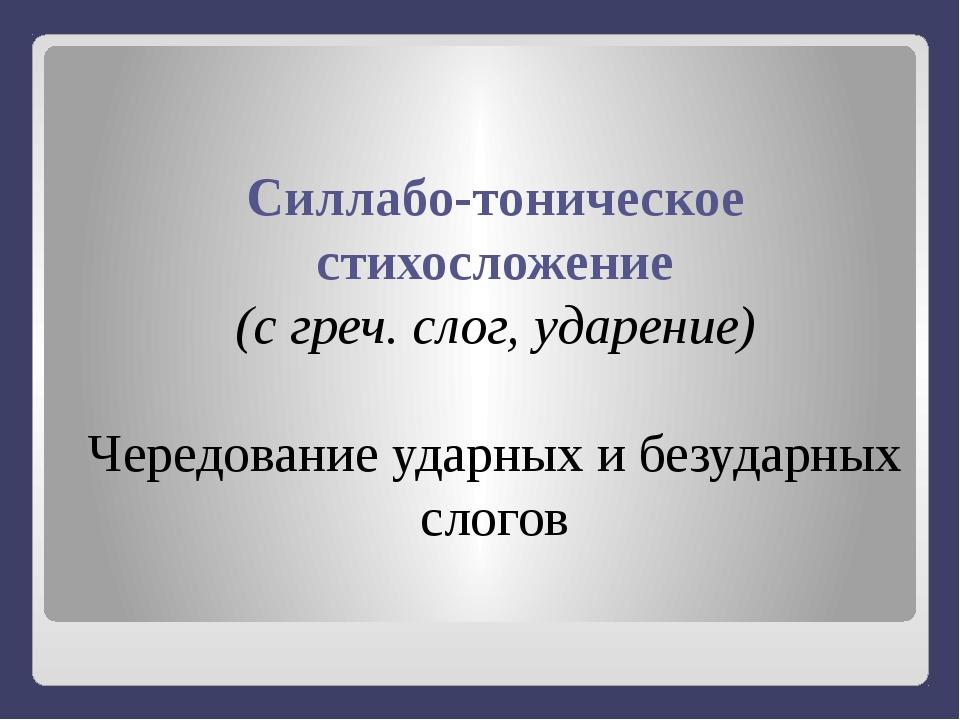 Силлабо-тоническое стихосложение (с греч. слог, ударение) Чередование ударны...