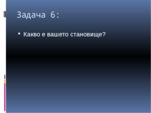 Задача 6: Какво е вашето становище?