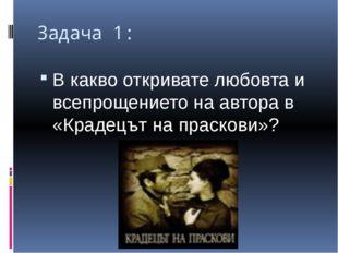 Задача 1: В какво откривате любовта и всепрощението на автора в «Крадецът на