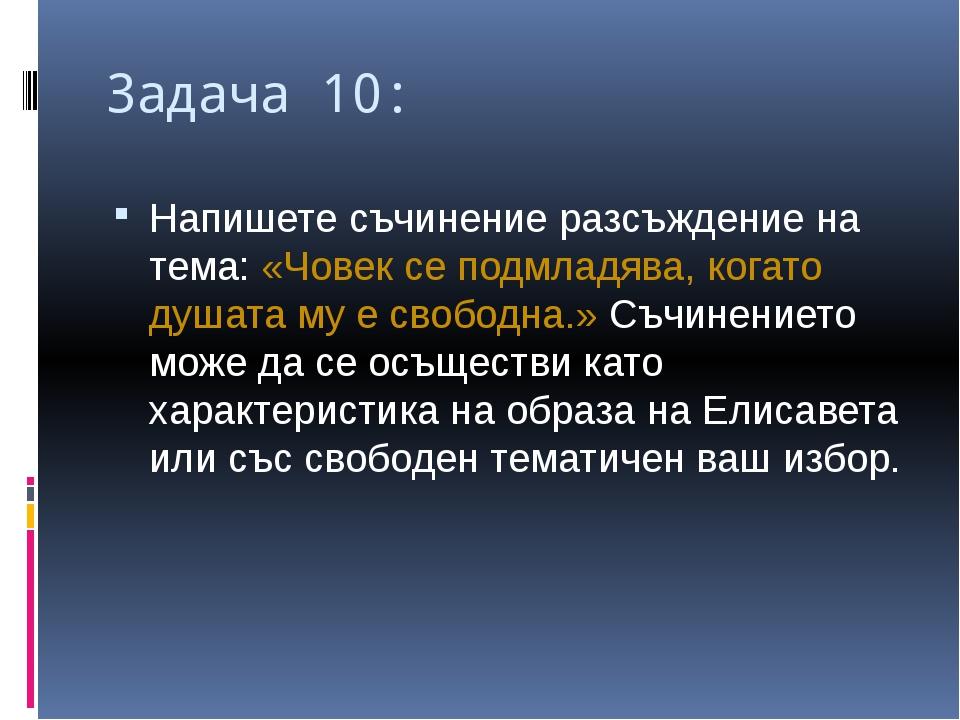 Задача 10: Напишете съчинение разсъждение на тема: «Човек се подмладява, кога...