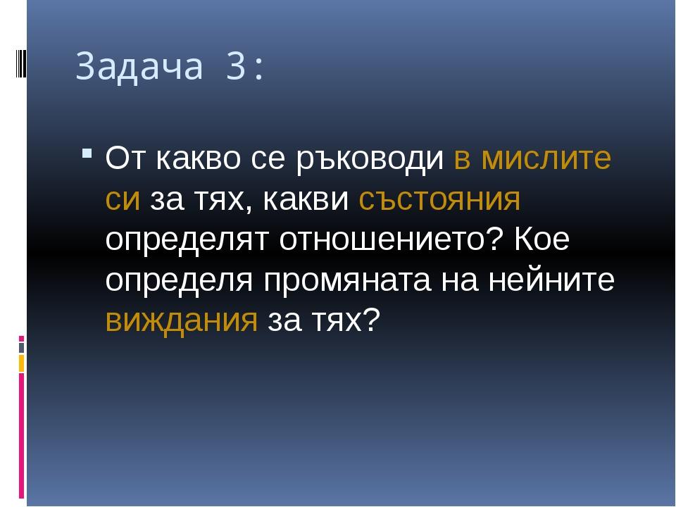 Задача 3: От какво се ръководи в мислите си за тях, какви състояния определят...