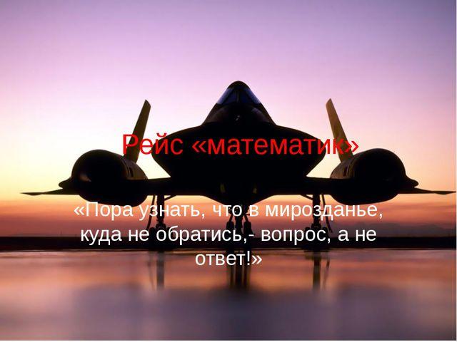 Рейс «математик» «Пора узнать, что в мирозданье, куда не обратись,- вопрос,...