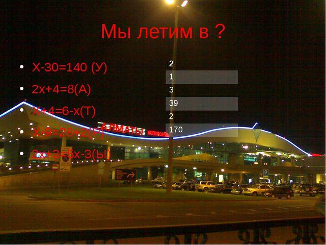 Мы летим в ? Х-30=140 (У) 2х+4=8(А) Х+4=6-х(Т) Х-9=28+2(Р) 2х+3=5х-3(Ы) 2 1 3...