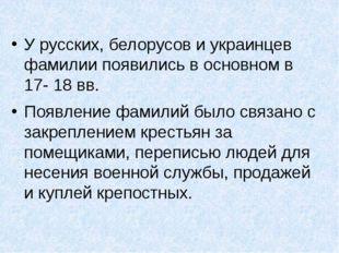 У русских, белорусов и украинцев фамилии появились в основном в 17- 18 вв. П