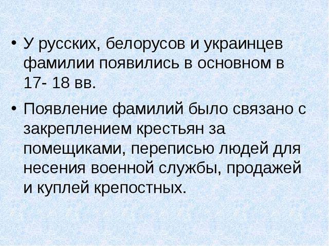 У русских, белорусов и украинцев фамилии появились в основном в 17- 18 вв. П...