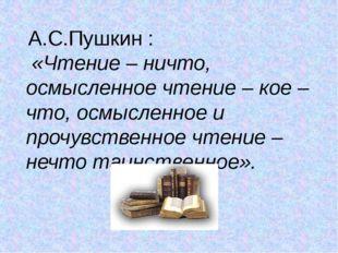 А.С.Пушкин : «Чтение – ничто, осмысленное чтение – кое – что, осмысленное и