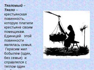 Тягловый – Тягло – крестьянская повинность, которую платили крестьяне своим п