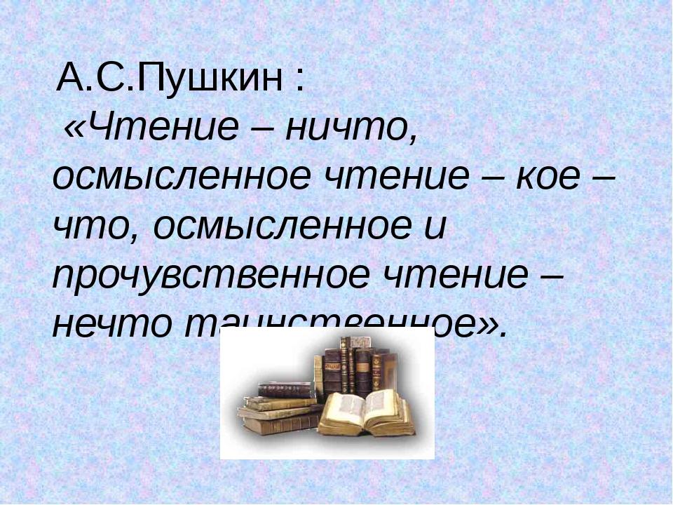 А.С.Пушкин : «Чтение – ничто, осмысленное чтение – кое – что, осмысленное и...