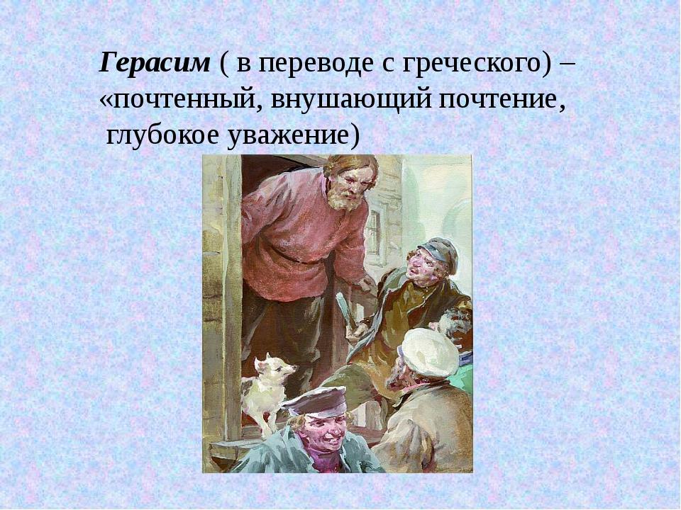 Герасим ( в переводе с греческого) – «почтенный, внушающий почтение, глубокое...