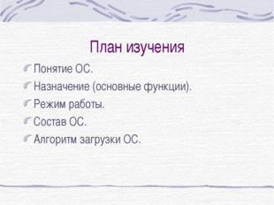 План изучения Понятие ОС. Назначение (основные функции). Режим работы. Состав
