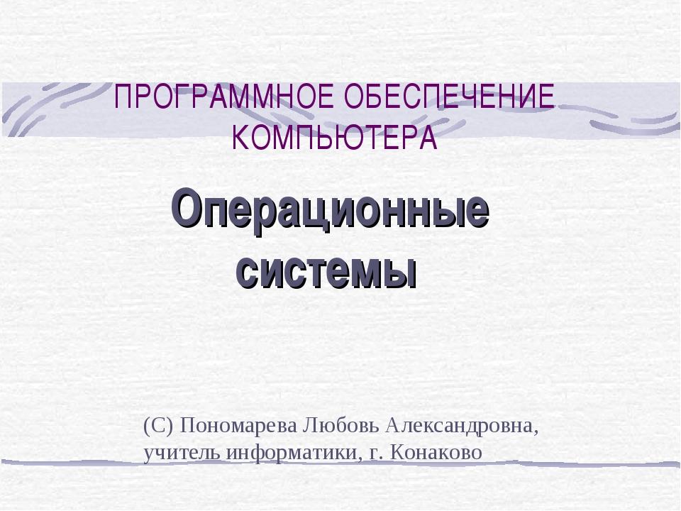 ПРОГРАММНОЕ ОБЕСПЕЧЕНИЕ КОМПЬЮТЕРА Операционные системы (С) Пономарева Любовь...