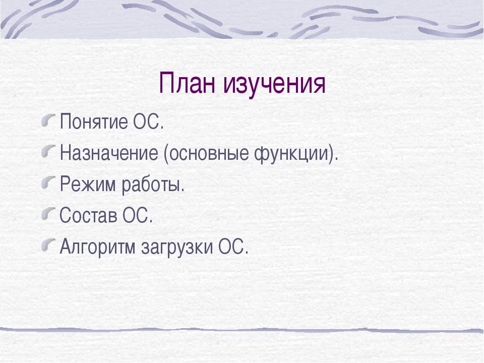 План изучения Понятие ОС. Назначение (основные функции). Режим работы. Состав...