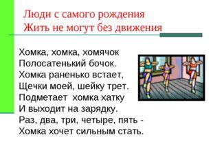Люди с самого рождения Жить не могут без движения Хомка, хомка, хомячок Полос
