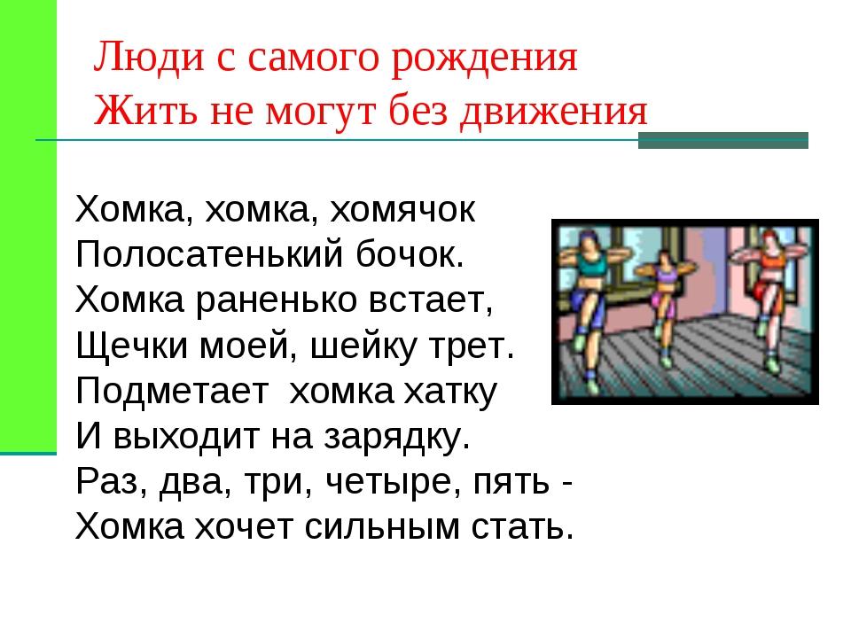 Люди с самого рождения Жить не могут без движения Хомка, хомка, хомячок Полос...