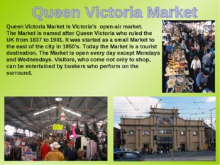 Queen Victoria Market is Victoria's open-air market. The Market is named afte