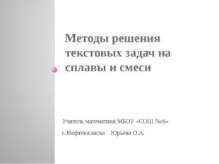 Методы решения текстовых задач на сплавы и смеси Учитель математики МБОУ «СОШ