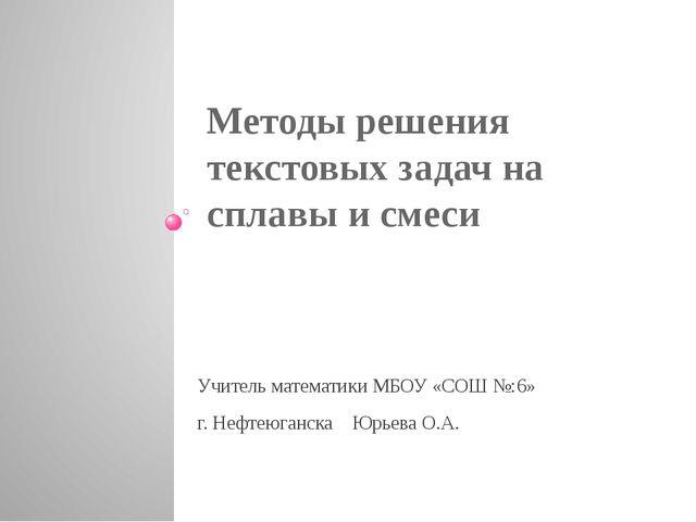 Методы решения текстовых задач на сплавы и смеси Учитель математики МБОУ «СОШ...