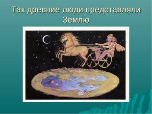 Так древние люди представляли Землю