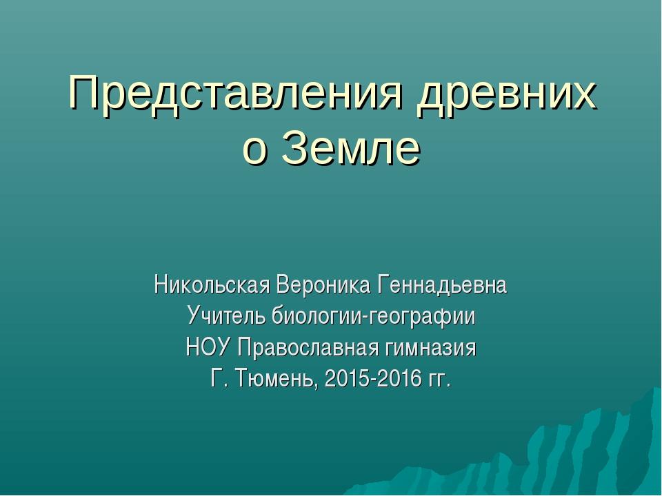 Представления древних о Земле Никольская Вероника Геннадьевна Учитель биологи...