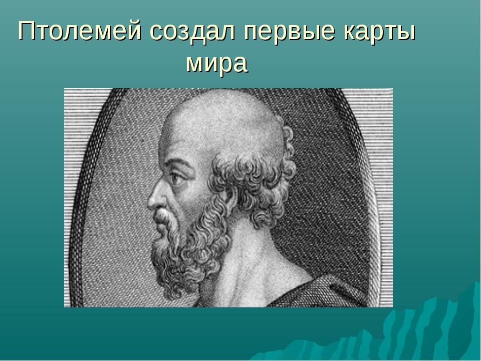 Птолемей создал первые карты мира