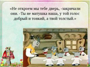 «Не откроем мы тебе дверь, -закричали они. -Ты не матушка наша, у той голос д
