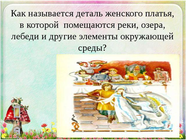 Как называется деталь женского платья, в которой помещаются реки, озера, лебе...