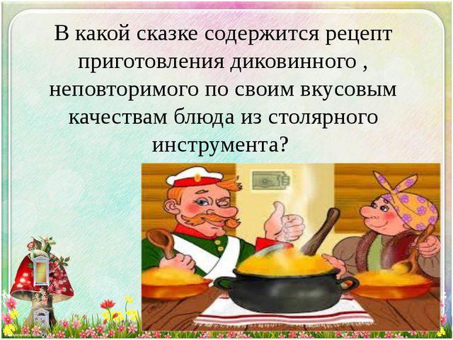 В какой сказке содержится рецепт приготовления диковинного , неповторимого по...