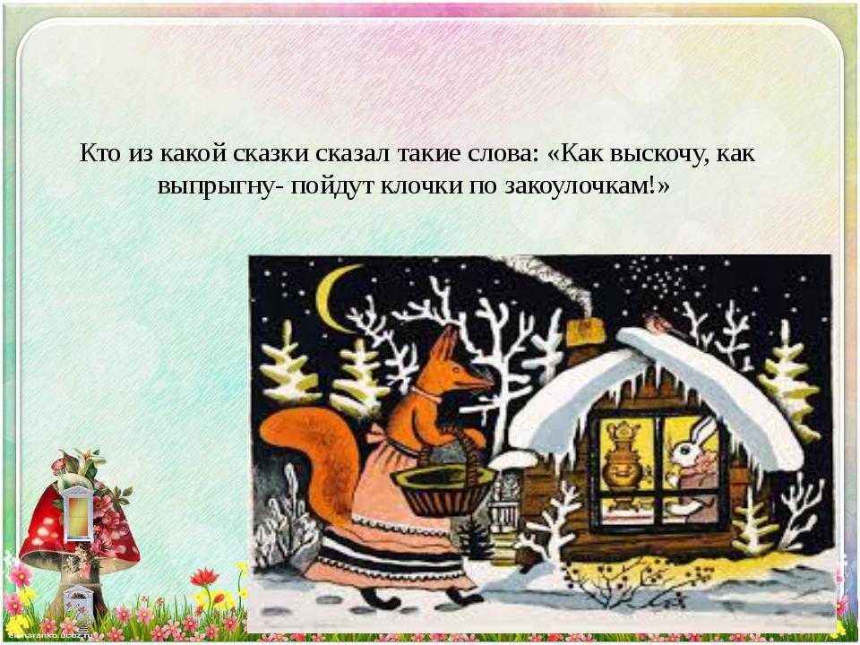 Кто из какой сказки сказал такие слова: «Как выскочу, как выпрыгну- пойдут кл...