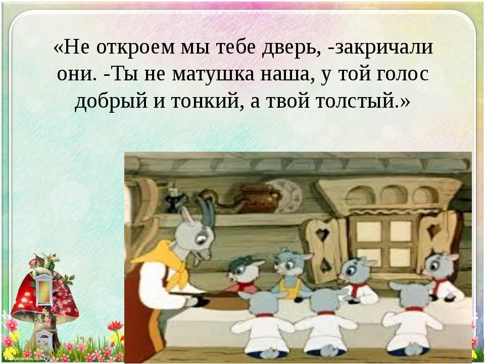 «Не откроем мы тебе дверь, -закричали они. -Ты не матушка наша, у той голос д...