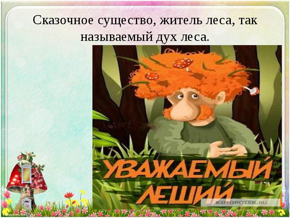 Сказочное существо, житель леса, так называемый дух леса.