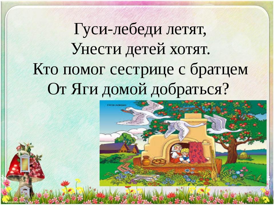 Гуси-лебеди летят, Унести детей хотят. Кто помог сестрице с братцем От Яги до...