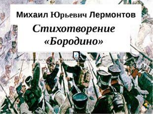 Стихотворение «Бородино» Михаил Юрьевич Лермонтов