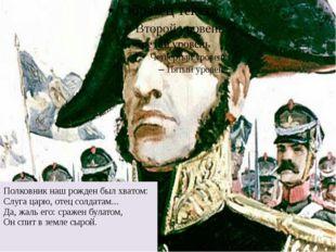Полковник наш рожден был хватом: Слуга царю, отец солдатам... Да, жаль его:
