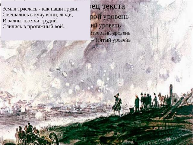 Земля тряслась - как наши груди, Смешались в кучу кони, люди, И залпы тысячи...